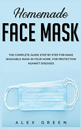 Homemade Face Mask: The Complete Guide Step by Step for Make Washable Mask in Your Home, for Protection Against Disease.