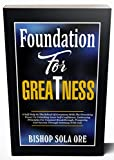 FOUNDATION FOR GREATNESS: A Self-Help In The School Of Greatness With The Provoking Power To Unlocking Inner Self-Confidence, Embracing Principles For ... Prosperity And Success Thr (English Edition)