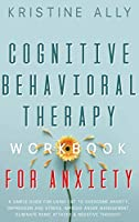 Cognitive Behavioral Therapy Workbook for Anxiety: A Simple Guide for Using CBT to Overcome Anxiety, Depression and Stress, Improve Anger Management, Eliminate Panic Attacks & Negative Thought.
