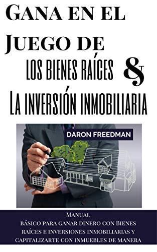 Gana en el Juego de los bienes raíces y la inversión inmobiliaria: manual básico para ganar dinero con Bienes raíces e inversiones inmobiliarias y capitalizarte con inmuebles de manera sencilla eBook: Freedman,