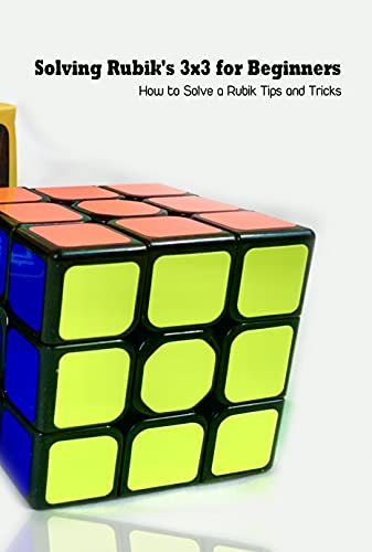 Solving Rubik's 3x3 for Beginners: How to Solve a Rubik Tips and Tricks: Rubik Guide Book (English Edition)