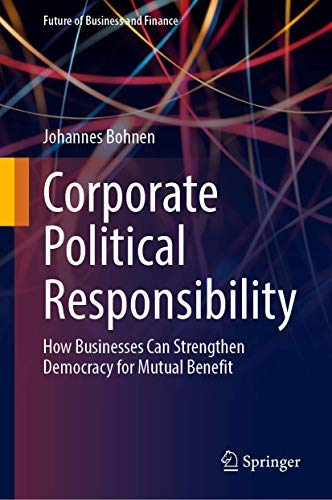 Corporate Political Responsibility: How Businesses Can Strengthen Democracy for Mutual Benefit (Future of Business and Finance)