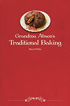 [Meryl White]のGrandma Abson's Traditional Baking: A handbook of useful and practical recipes for all sorts of baking (English Edition)