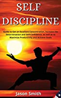 Self Discipline: Guide to Get an Excellent Concentration, Increase the Determination and Self-Confidence, as well as to Maximize Productivity and Achieve Goals