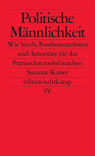 Politische Männlichkeit: Wie Incels, Fundamentalisten und Autoritäre für das Patriarchat mobilmachen (edition suhrkamp)