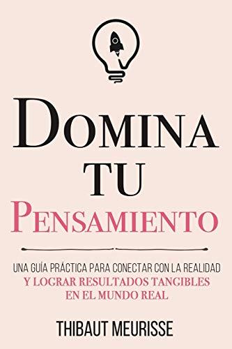 Domina Tu Pensamiento: Una guía práctica para conectar con la realidad y lograr resultados tangibles en el mundo real: 5 (Colección Domina Tu(s)...)