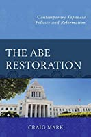 The Abe Restoration: Contemporary Japanese Politics and Reformation (Contemporary Japanese Politics and Reformations)