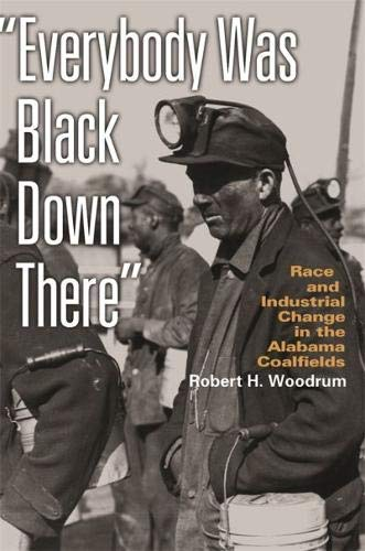 Everybody Was Black Down There: Race and Industrial Change in the Alabama Coalfields (Politics and Culture in the Twenti