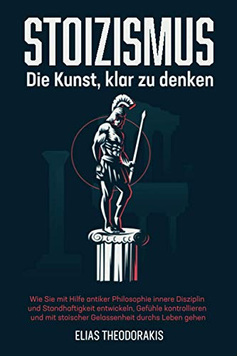 STOIZISMUS - Die Kunst, klar zu denken: Wie Sie mit Hilfe antiker Philosophie innere Disziplin & Standhaftigkeit entwickeln, Gefühle kontrollieren & mit stoischer Gelassenheit durchs Leben gehen