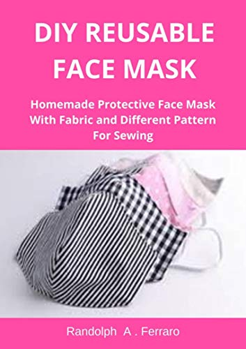 DIY Reusable Face Mask: Homemade Protective Face Mask with Fabric and Different Pattern for Sewing (English Edition)