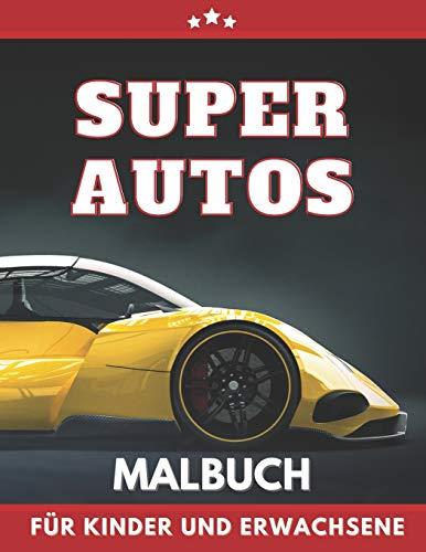 Super Autos Malbuch für Kinder Und Erwachsene: Schnelle, teure, tolle Autos Malbuch für Jungen