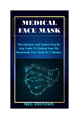 SUPER EASY DIY MEDICAL FACE MASK: A Comprehensive Step By Step Guide To Making The Easiest Medical Face Mask You Can Ever Think Of Right Now.