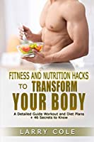 Fitness and Nutrition Hacks to Transform Your Body: A Detailed Guide Workout and Diet Plans + 46 Secrets to Know