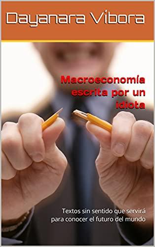 Macroeconomía escrita por un idiota: Textos sin sentido que servirá para conocer el futuro del mundo (Spanish Edition)