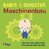 Babys erstes Semester – Maschinenbau: Komplizierte Dinge einfach erklärt für die...