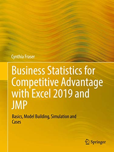 Business Statistics for Competitive Advantage with Excel 2019 and JMP: Basics, Model Building, Simulation and Cases