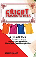 Cricut Projects Idea: A Lots Of Idea to Create Wonderful Projects, Amaze Your Family And Friends And Make Your First Money Online.