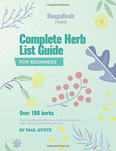 Complete Herb List Guide: Over 100 herbs; their benefits and effects on the immune system, brain, ageing, bodybuilding and more