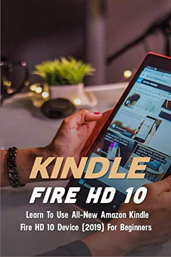 Kindle Fire HD 10: Learn To Use All-New Amazon Kindle Fire HD 10 Device (2019) For Beginners: Fire Hd 10 Tablet Specs