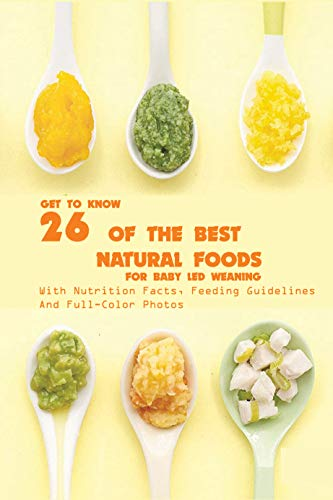 Get To Know 26 Of The Best Natural Foods For Baby Led Weaning With Nutrition Facts, Feeding Guidelines, And Full-color Photos: Baby Recipe Book (English Edition)