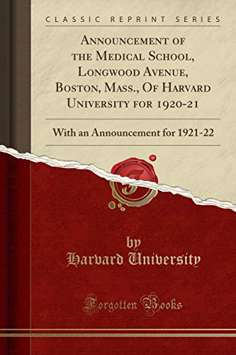 Announcement of the Medical School, Longwood Avenue, Boston, Mass., Of Harvard University for 1920-21: With an Announcement for 1921-22 (Classic Reprint)