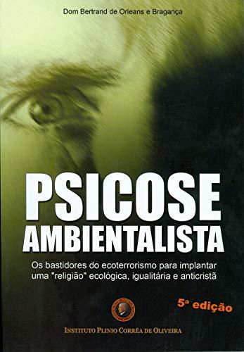 Psicose Ambientalista - Os Bastidores do Ecoterrorismo Para Implantar Uma Religião Ecológica , Igualitária e Anticristã