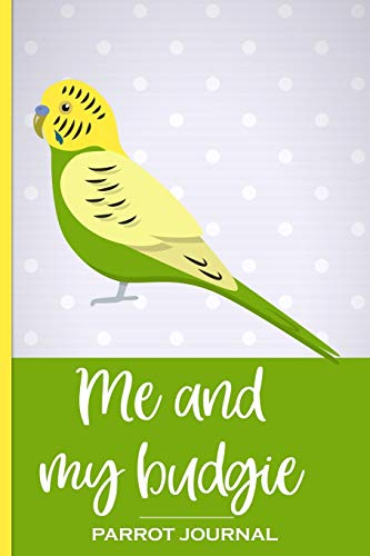 Me and My Budgie Parrot Journal: 100 day journal to record your budgie's daily highlights, training, meals, weight etc + other important info. This ... parronts, parrot companions & parrot owners.