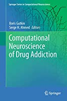 Computational Neuroscience of Drug Addiction (Springer Series in Computational Neuroscience)
