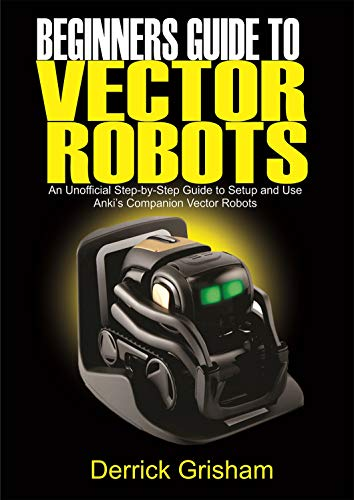 Beginners Guide to Anki Vector Robots: An Unofficial Step-By-Step Guide to Setup and Use Anki's Companion Vector Robots (English Edition)