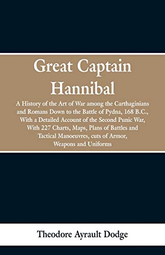 Great Captain Hannibal: A History Of The Art Of War: Among The Carthaginians And Romans Down To The Battle Of Pydna, 168 B. C., With A Detailed ... Battles And Tactical Manoeuvres, Cuts Of Armo