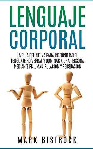 Lenguaje Corporal: la Guìa Definitiva para Interpretar el Lenguaje No Verbal y Dominar a Una Persona Mediante PNL, Manipulaciòn y Persuasiòn