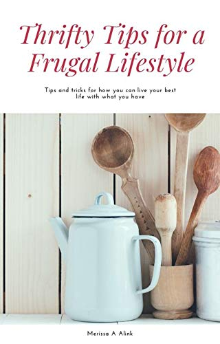 Thrifty Tips for a Frugal Lifestyle: TIPS AND TRICKS TO HELP YOU LIVE THE BEST LIFE ON WHAT YOU HAVE by [Merissa  Alink]