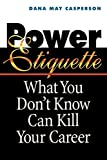Power Etiquette: What You Don't Know Can Kill Your Career - Dana May Casperson