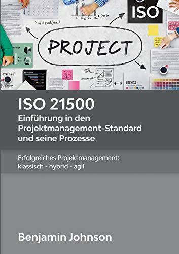 ISO 21500 - Einführung in den Projektmanagement-Standard und seine Prozesse: Erfolgreiches Projektmanagement: klassisch - hybrid - agil