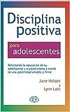 Disciplina Positiva para adolescentes: Alentar la educación de su adolescente y a sí mismo a través de una crianza amable y firme.