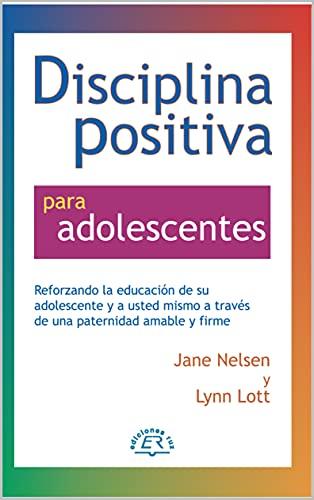 Disciplina Positiva para adolescentes: Alentar la educación de su adolescente y a sí mismo a través de una crianza amable y firme. (Spanish Edition)