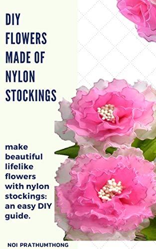 DIY Flowers made of nylon stockings: make beautiful lifelike flowers with nylon stockings: an easy DIY guide. (English Edition)