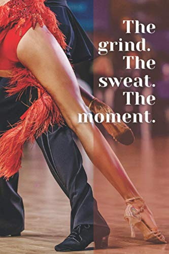 The grind. The sweat. The moment: 6x9 inspirational notebook, A5, 111 pages, journal, diary: Gift for dancer, Secret Santa Alternative (Lined notebooks)
