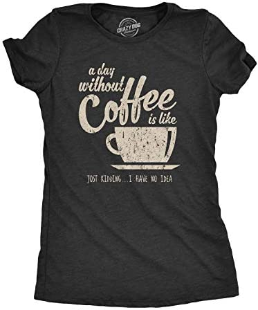 Womens A Day Without Coffee is Like Just Kidding I Have No Idea T Shirt Funny Heather Black product image