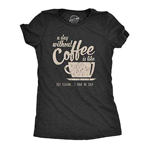 Womens A Day Without Coffee is Like Just Kidding I Have No Idea T Shirt Funny (Heather Black) - M