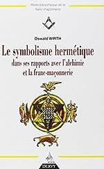 Le symbolisme hermétique dans ses rapports avec l'Alchimie et la Franc-Maçonnerie d'Oswald Wirth