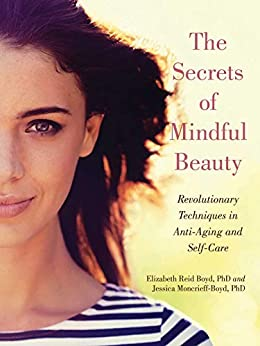 The Secrets of Mindful Beauty: Revolutionary Techniques in Anti-Aging and Self-Care by [Elizabeth Reid Boyd, Jessica Moncrieff-Boyd]