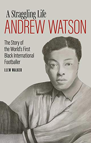 Andrew Watson, a Straggling Life: The Story of the World\'s First Black Footballer (English Edition)