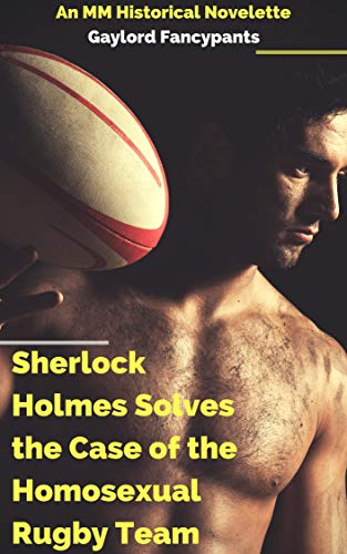 Sherlock Holmes Solves the Case of the Homosexual Rugby Team: An MM Historical Novelette