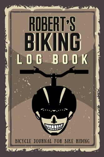 Robert's Biking Log Book - Bicycle Journal for Bike Riding: Biking Notebook/Journal For Robert Training Notebook for Cyclists - Bicycle Journal for Robert - Bike Riding Log