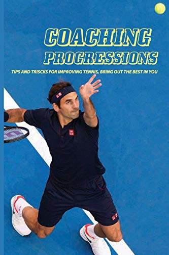 Coaching Progressions: Tips And Triscks For Improving Tennis, Bring Out The Best In You: How To Get To The Next Level In Tennis