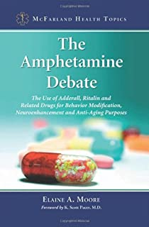 The Amphetamine Debate: The Use of Adderall, Ritalin and Related Drugs for Behavior Modification, Neuroenhancement and Ant...