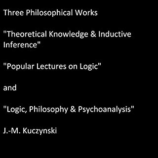 Three Philosophical Works     Theoretical Knowledge & Inductive Inference, Popular Lectures on Logic, and Logic, Philosophy & Psychoanalysis              By:                                                                                                                                 J.-M. Kuczynski                               Narrated by:                                                                                                                                 J.-M Kuczynski                      Length: 7 hrs and 14 mins     34 ratings     Overall 4.9