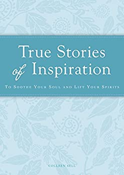 True Stories of Inspiration: To soothe your soul and lift your spirits (Cup of Comfort Stories) by [Colleen Sell]