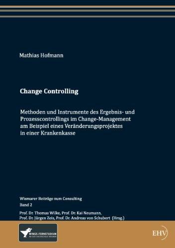 Change Controlling: Methoden und Instrumente des Ergebnis- und Prozesscontrollings im Change-Management, am Beispiel eines Veränderungsprojektes in einer ... (Wismarer Beiträge zum Consulting)